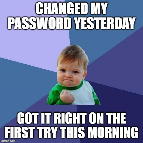 Success Kid |  CHANGED MY PASSWORD YESTERDAY; GOT IT RIGHT ON THE FIRST TRY THIS MORNING | image tagged in memes,success kid,work,computer,computers | made w/ Imgflip meme maker