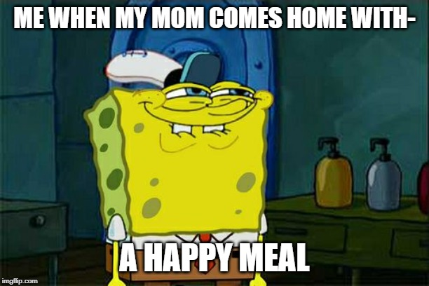 Don't You Squidward Meme |  ME WHEN MY MOM COMES HOME WITH-; A HAPPY MEAL | image tagged in memes,dont you squidward | made w/ Imgflip meme maker