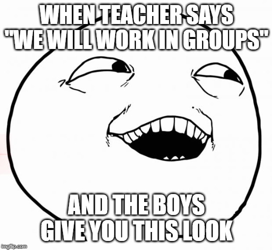 "i see what you did there | WHEN TEACHER SAYS ""WE WILL WORK IN GROUPS"" AND THE BOYS GIVE YOU THIS LOOK 