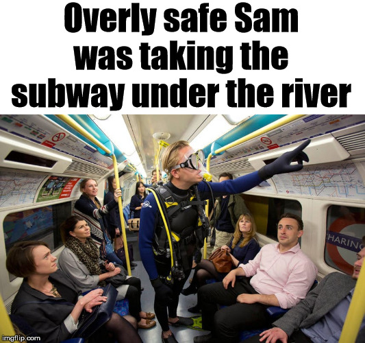 Does he know something that I don't know? | Overly safe Sam was taking the subway under the river | image tagged in scuba diving,safety first,the more you know | made w/ Imgflip meme maker