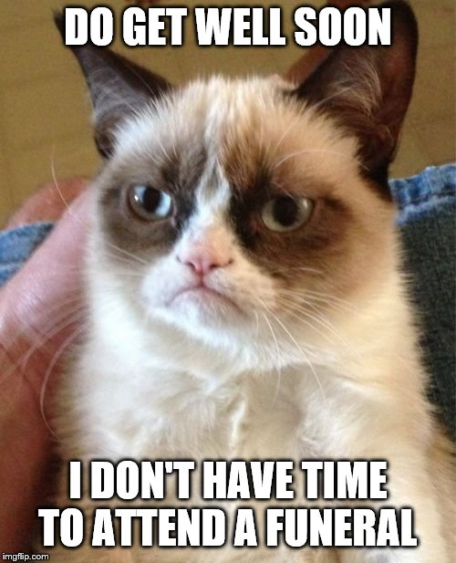 Grumpy Cat | DO GET WELL SOON I DON'T HAVE TIME TO ATTEND A FUNERAL | image tagged in memes,grumpy cat | made w/ Imgflip meme maker