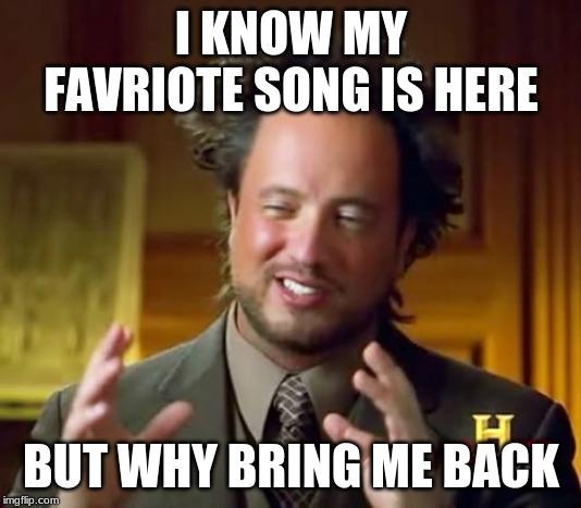 Ancient Aliens Meme | I KNOW MY FAVRIOTE SONG IS HERE BUT WHY BRING ME BACK | image tagged in memes,ancient aliens | made w/ Imgflip meme maker
