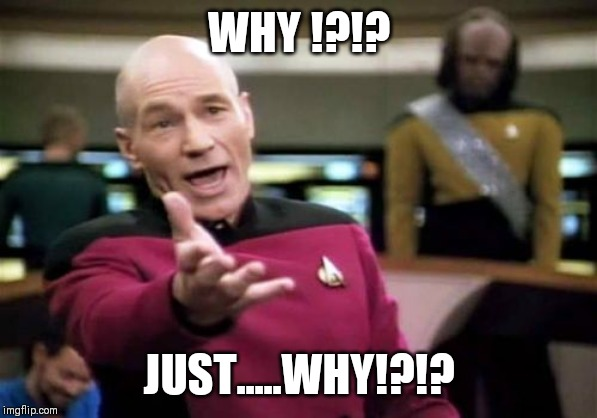 WHY !?!? JUST.....WHY!?!? | image tagged in memes,picard wtf | made w/ Imgflip meme maker
