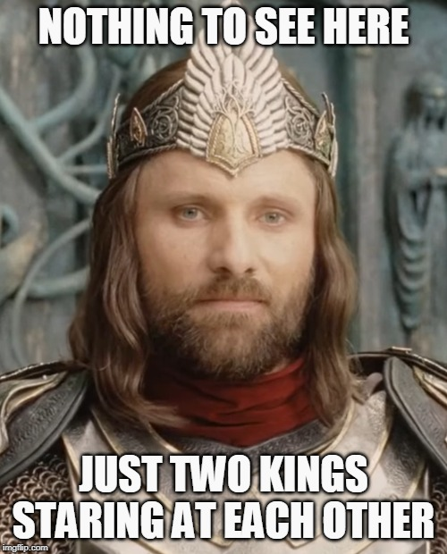 Here's Looking At You, King. |  NOTHING TO SEE HERE; JUST TWO KINGS STARING AT EACH OTHER | image tagged in memes,kings,aragorn,lotr,inspirational memes,here's to you | made w/ Imgflip meme maker