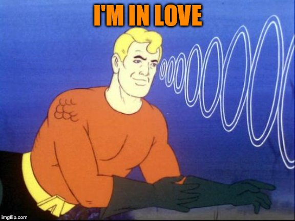 Aquaman | I'M IN LOVE | image tagged in aquaman | made w/ Imgflip meme maker
