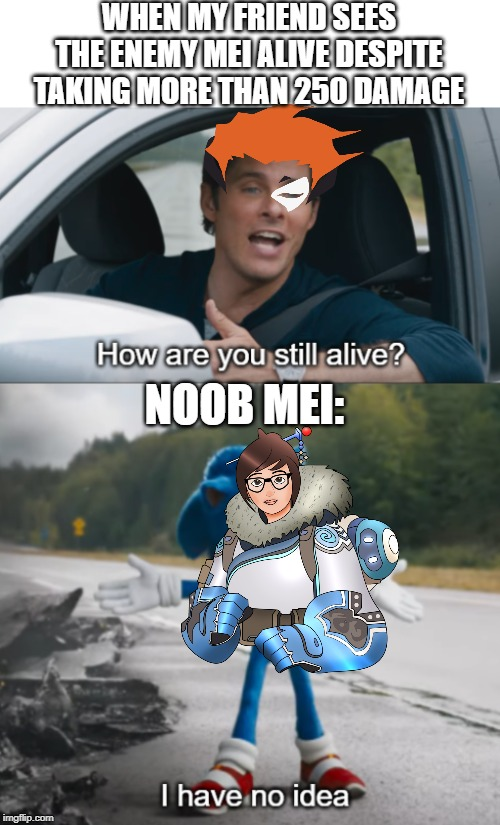 I hate mei |  WHEN MY FRIEND SEES THE ENEMY MEI ALIVE DESPITE TAKING MORE THAN 250 DAMAGE; NOOB MEI: | image tagged in sonic  how are you still alive,overwatch,funny memes,overwatch memes,gaming | made w/ Imgflip meme maker