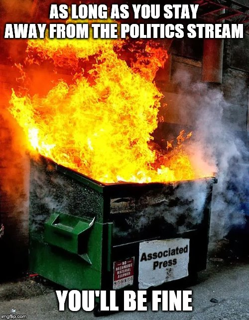 dumpster fire | AS LONG AS YOU STAY AWAY FROM THE POLITICS STREAM YOU'LL BE FINE | image tagged in dumpster fire | made w/ Imgflip meme maker