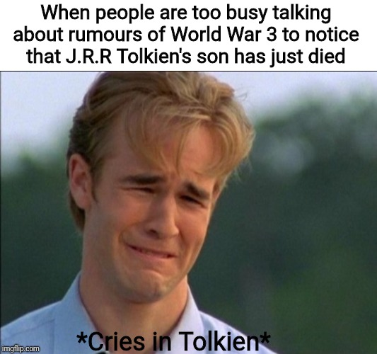 R.I.P Christopher Tolkien (21st November 1924 - 15th January 2020. Age 95). You will be missed. | When people are too busy talking about rumours of World War 3 to notice that J.R.R Tolkien's son has just died *Cries in Tolkien* | image tagged in cries in english,tolkien,lotr,memes,sad,r i p | made w/ Imgflip meme maker