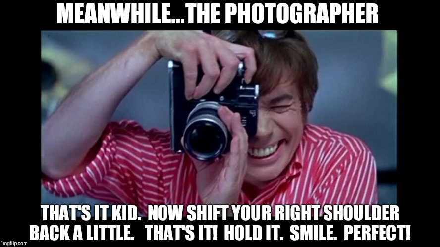 Austin Powers Photographer | MEANWHILE...THE PHOTOGRAPHER THAT'S IT KID.  NOW SHIFT YOUR RIGHT SHOULDER BACK A LITTLE.   THAT'S IT!  HOLD IT.  SMILE.  PERFECT! | image tagged in austin powers photographer | made w/ Imgflip meme maker