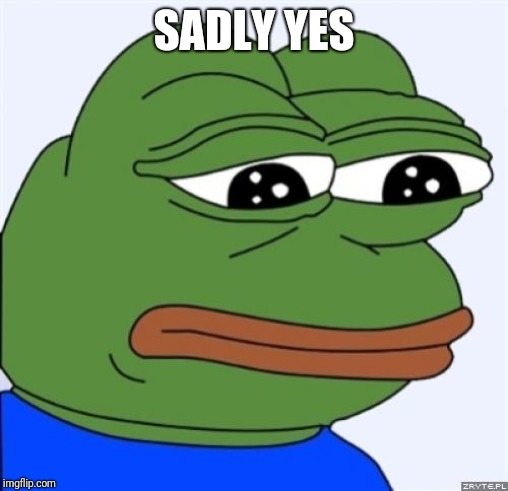 sad frog | SADLY YES | image tagged in sad frog | made w/ Imgflip meme maker