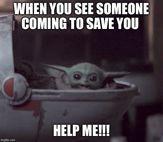 Excited Baby Yoda |  WHEN YOU SEE SOMEONE COMING TO SAVE YOU; HELP ME!!! | image tagged in excited baby yoda | made w/ Imgflip meme maker