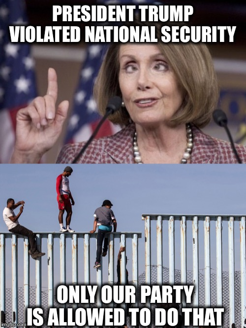 PRESIDENT TRUMP VIOLATED NATIONAL SECURITY ONLY OUR PARTY IS ALLOWED TO DO THAT | image tagged in nancy pelosi,illegal immigration,trump impeachment | made w/ Imgflip meme maker