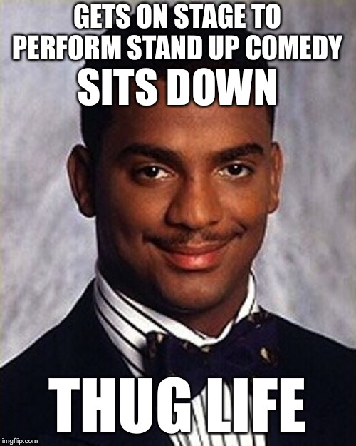 Carlton Banks Thug Life |  GETS ON STAGE TO PERFORM STAND UP COMEDY; SITS DOWN; THUG LIFE | image tagged in carlton banks thug life | made w/ Imgflip meme maker