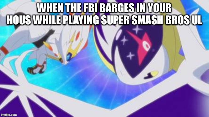 I had to... | WHEN THE FBI BARGES IN YOUR HOUS WHILE PLAYING SUPER SMASH BROS ULTIMATE | image tagged in pokemon sun and moon,fbi investigation,super smash bros | made w/ Imgflip meme maker