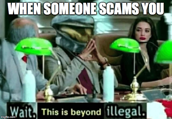WHEN SOMEONE SCAMS YOU | image tagged in wait this is beyond illegal | made w/ Imgflip meme maker