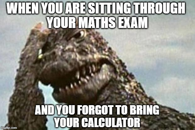 Godzilla |  WHEN YOU ARE SITTING THROUGH  YOUR MATHS EXAM; AND YOU FORGOT TO BRING YOUR CALCULATOR | image tagged in godzilla | made w/ Imgflip meme maker