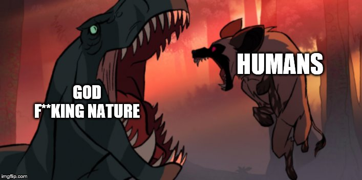 HUMANS GOD F**KING NATURE | image tagged in primal,fang,t-rex,hyena,meme | made w/ Imgflip meme maker