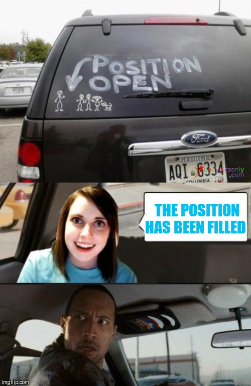 They're getting married tomorrow... | THE POSITION HAS BEEN FILLED | image tagged in the rock driving - overly attached girlfriend,memes,the rock driving,44colt,overly attached girlfriend,stick family | made w/ Imgflip meme maker
