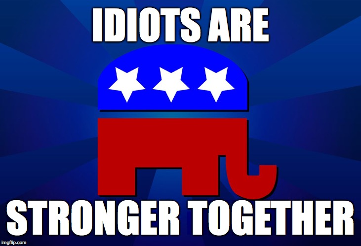 Dedicated to Liberal_Antagonist. |  IDIOTS ARE; STRONGER TOGETHER | image tagged in gop,memes,idiots | made w/ Imgflip meme maker