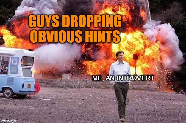 Life on an Introvert | GUYS DROPPING OBVIOUS HINTS ME, AN INTROVERT | image tagged in man walks away from fire,introvert,don't drop the soap,guys,me | made w/ Imgflip meme maker