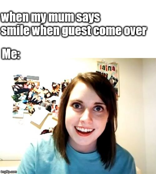 Overly Attached Girlfriend | when my mum says smile when guest come over Me: | image tagged in memes,overly attached girlfriend | made w/ Imgflip meme maker