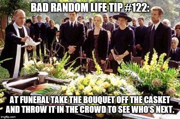 Funeral | BAD RANDOM LIFE TIP #122: AT FUNERAL TAKE THE BOUQUET OFF THE CASKET AND THROW IT IN THE CROWD TO SEE WHO'S NEXT. | image tagged in funeral | made w/ Imgflip meme maker