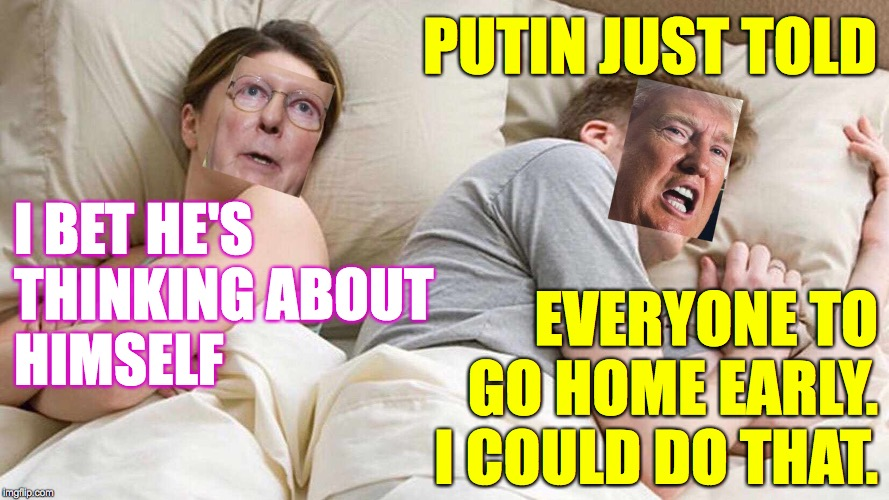 I bet he's thinking about post-trial revenge. | I BET HE'STHINKING ABOUTHIMSELF EVERYONE TO GO HOME EARLY.  I COULD DO THAT. PUTIN JUST TOLD | image tagged in i bet he's thinking about other women,memes,trump,mitch mcconnell,revenge,you're all fired | made w/ Imgflip meme maker