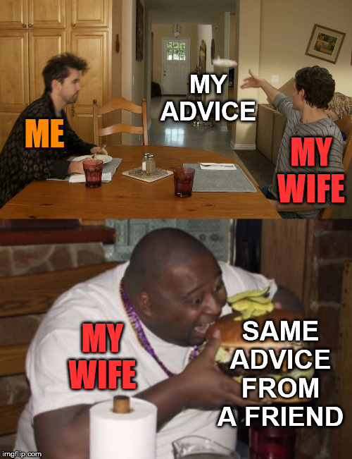 Eats up advice from other people |  MY ADVICE; MY WIFE; ME; SAME ADVICE FROM A FRIEND; MY WIFE | image tagged in fat guy eating burger,advice,wife,women | made w/ Imgflip meme maker