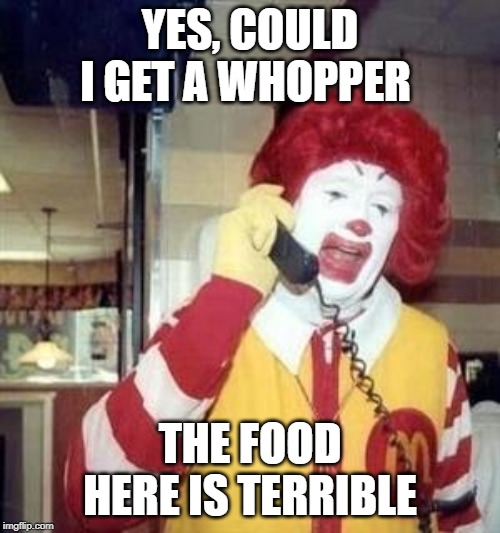 Ronald McDonald Temp | YES, COULD I GET A WHOPPER THE FOOD HERE IS TERRIBLE | image tagged in ronald mcdonald temp | made w/ Imgflip meme maker