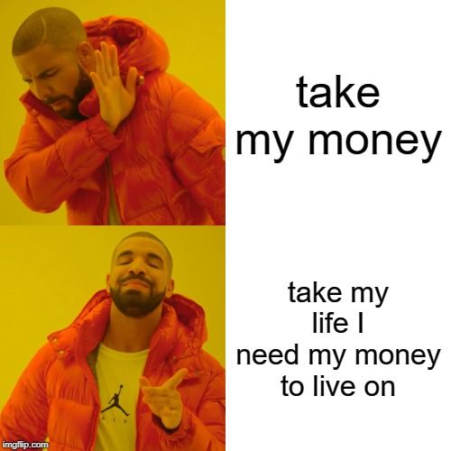 Drake Hotline Bling |  take my money; take my life I need my money to live on | image tagged in memes,drake hotline bling | made w/ Imgflip meme maker