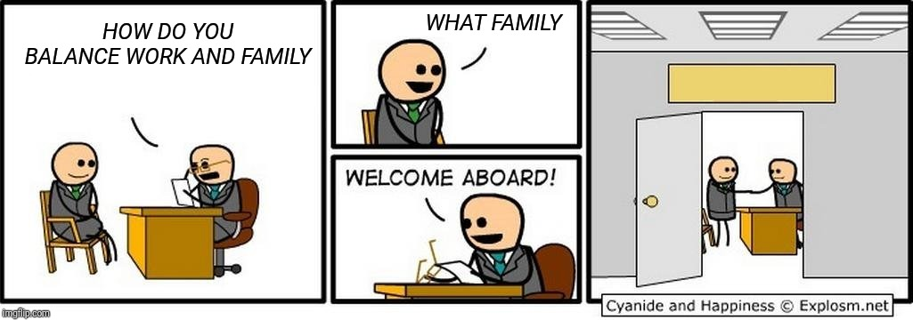 Job Interview |  WHAT FAMILY; HOW DO YOU BALANCE WORK AND FAMILY | image tagged in job interview | made w/ Imgflip meme maker