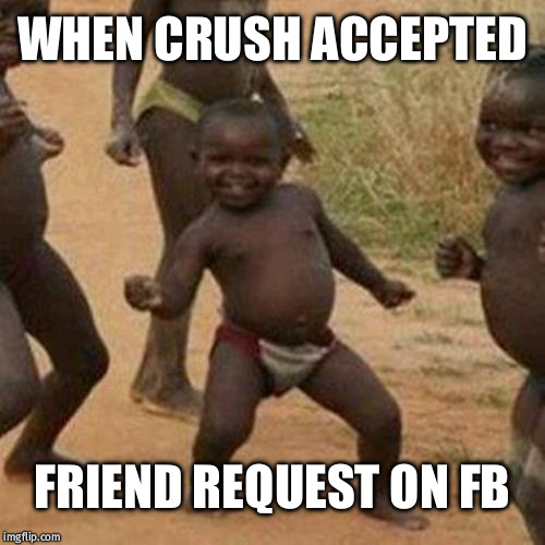Third World Success Kid | WHEN CRUSH ACCEPTED FRIEND REQUEST ON FB | image tagged in memes,third world success kid | made w/ Imgflip meme maker