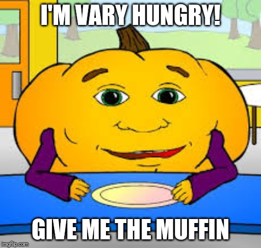 I'M VARY HUNGRY! GIVE ME THE MUFFIN | made w/ Imgflip meme maker