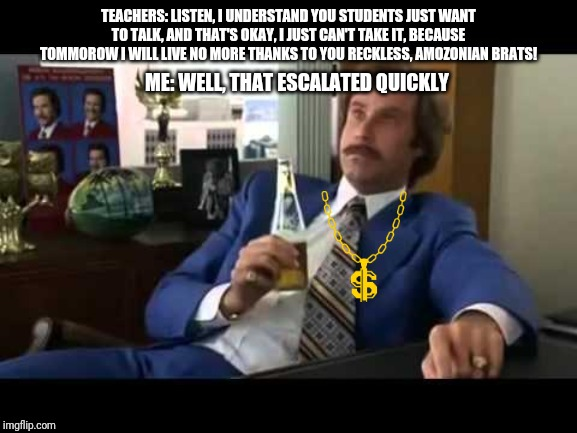 Well That Escalated Quickly |  TEACHERS: LISTEN, I UNDERSTAND YOU STUDENTS JUST WANT TO TALK, AND THAT'S OKAY, I JUST CAN'T TAKE IT, BECAUSE TOMMOROW I WILL LIVE NO MORE THANKS TO YOU RECKLESS, AMOZONIAN BRATS! ME: WELL, THAT ESCALATED QUICKLY | image tagged in memes,well that escalated quickly | made w/ Imgflip meme maker