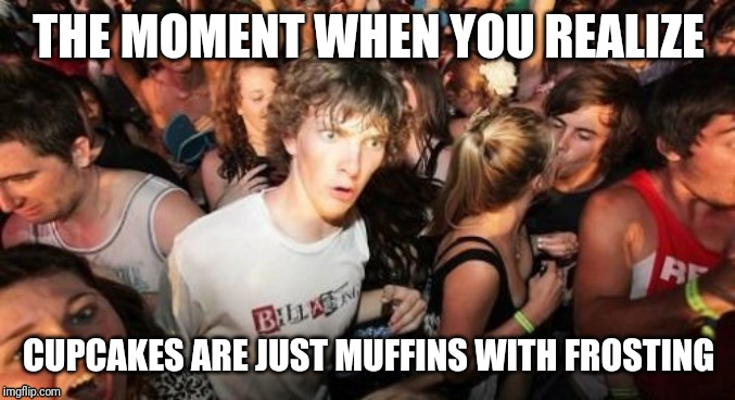Cupcakes are just muffins... | THE MOMENT WHEN YOU REALIZE CUPCAKES ARE JUST MUFFINS WITH FROSTING | image tagged in memes,sudden clarity clarence,funny memes | made w/ Imgflip meme maker