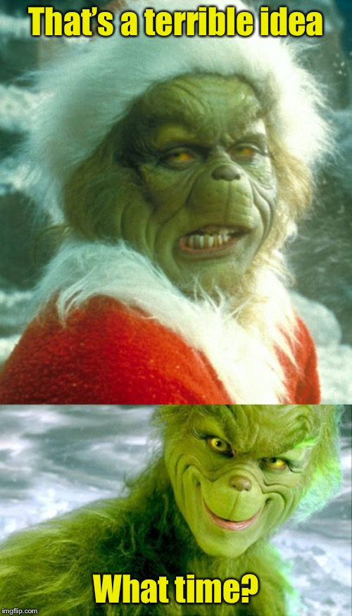 Kids planning their weekend |  That's a terrible idea; What time? | image tagged in the grinch jim carrey,jim carey grinch,terrible,bad idea | made w/ Imgflip meme maker