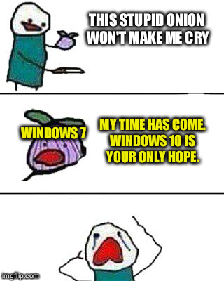 Farewell, Windows 7 | THIS STUPID ONION  WON'T MAKE ME CRY MY TIME HAS COME.  WINDOWS 10 IS  YOUR ONLY HOPE. WINDOWS 7 | image tagged in this onion won't make me cry | made w/ Imgflip meme maker