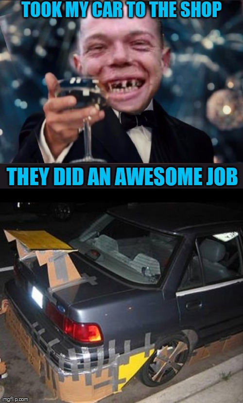 Mechanic Of The Year | TOOK MY CAR TO THE SHOP THEY DID AN AWESOME JOB | image tagged in cheers redneck,leonardo dicaprio cheers,memes,redneck,44colt,toothless | made w/ Imgflip meme maker
