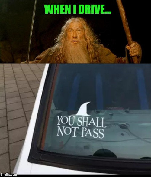You shall not pass |  WHEN I DRIVE... | image tagged in gandalf you shall not pass,memes,lord of the rings,my precious,bumper sticker,driving | made w/ Imgflip meme maker