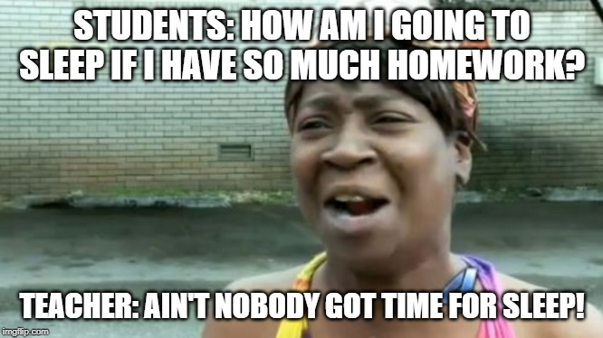Ain't Nobody Got Time For That | STUDENTS: HOW AM I GOING TO SLEEP IF I HAVE SO MUCH HOMEWORK? TEACHER: AIN'T NOBODY GOT TIME FOR SLEEP! | image tagged in memes,aint nobody got time for that | made w/ Imgflip meme maker