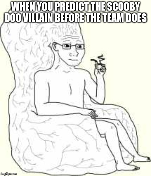 Big Brain Wojak |  WHEN YOU PREDICT THE SCOOBY DOO VILLAIN BEFORE THE TEAM DOES | image tagged in big brain wojak | made w/ Imgflip meme maker