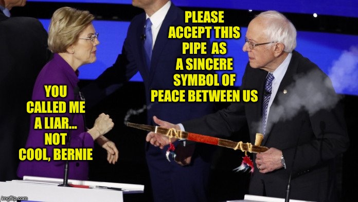 Bernie offers Warren a token of peace... | PLEASE ACCEPT THIS PIPE  AS A SINCERE SYMBOL OF PEACE BETWEEN US YOU CALLED ME A LIAR... NOT COOL, BERNIE | image tagged in bernie sanders,elizabeth warren,peace pipe,debate,liar,Conservative | made w/ Imgflip meme maker