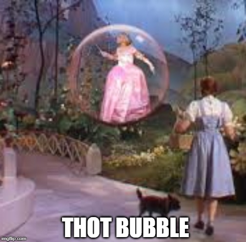 Thot Bubble |  THOT BUBBLE | image tagged in thot,thots,bubble,wizard of oz,deep thoughts | made w/ Imgflip meme maker