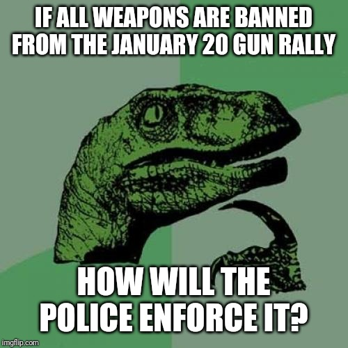 HYPOCRITERUS REX | IF ALL WEAPONS ARE BANNED FROM THE JANUARY 20 GUN RALLY HOW WILL THE POLICE ENFORCE IT? | image tagged in memes,philosoraptor,richmond virginia,2nd amendment,guns,gun control | made w/ Imgflip meme maker