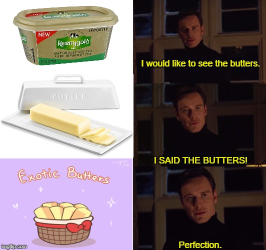 E X O T I C  B U T T E R S | I would like to see the butters. Perfection. I SAID THE BUTTERS! | image tagged in perfection,exotic butters,markiplier,the real butter,butter,sorry not sorry | made w/ Imgflip meme maker