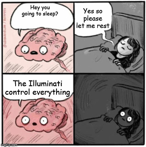 Brain Before Sleep |  Yes so please let me rest; Hey you going to sleep? The Illuminati control everything | image tagged in brain before sleep | made w/ Imgflip meme maker
