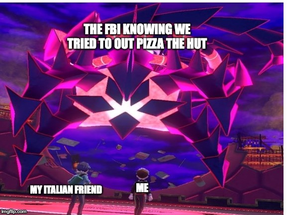 Looks like you're going to the shadow realm Jimbo.. | MY ITALIAN FRIEND ME THE FBI KNOWING WE TRIED TO OUT PIZZA THE HUT | image tagged in pizza hut,gaming | made w/ Imgflip meme maker