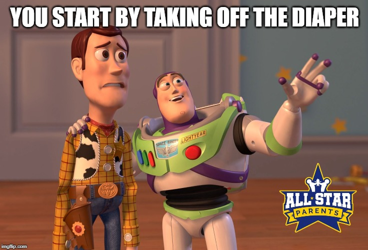 X, X Everywhere |  YOU START BY TAKING OFF THE DIAPER | image tagged in memes,x x everywhere,parenting,dad,toy story | made w/ Imgflip meme maker
