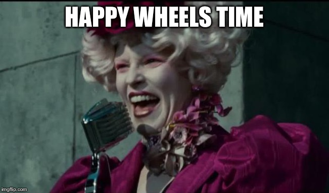 HAPPY WHEELS TIME | image tagged in happy hunger games | made w/ Imgflip meme maker