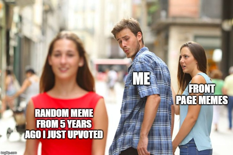 Distracted Boyfriend |  ME; FRONT PAGE MEMES; RANDOM MEME FROM 5 YEARS AGO I JUST UPVOTED | image tagged in memes,distracted boyfriend | made w/ Imgflip meme maker